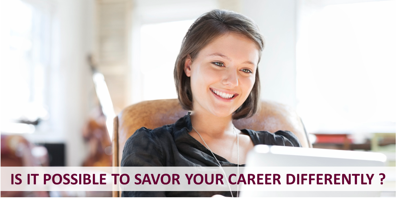 IS IT POSSIBLE TO SAVOR YOUR CAREER DIFFERENTLY ?